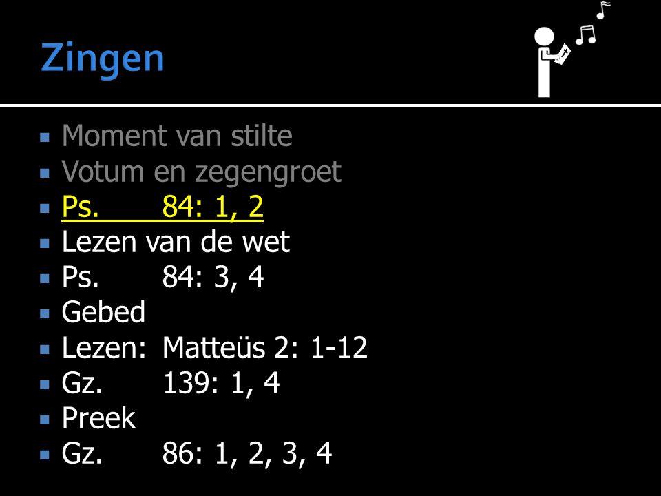  Moment van stilte  Votum en zegengroet  Ps.84: 1, 2  Lezen van de wet  Ps.84: 3, 4  Gebed  Lezen:Matteüs 2: 1-12  Gz.139: 1, 4  Preek  Gz.8