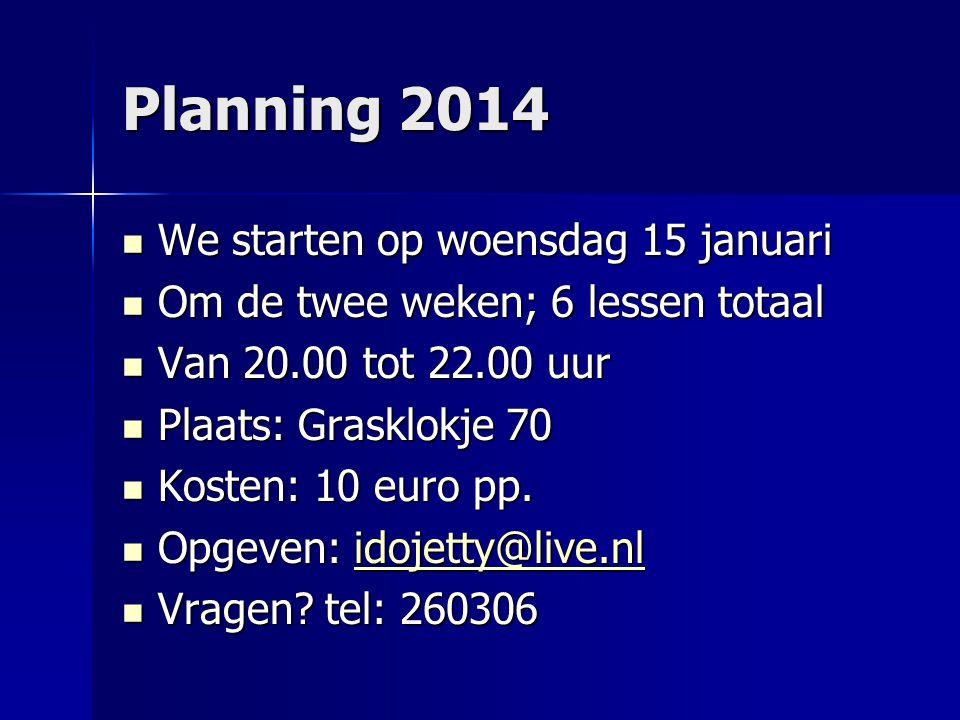 Planning 2014 We starten op woensdag 15 januari We starten op woensdag 15 januari Om de twee weken; 6 lessen totaal Om de twee weken; 6 lessen totaal