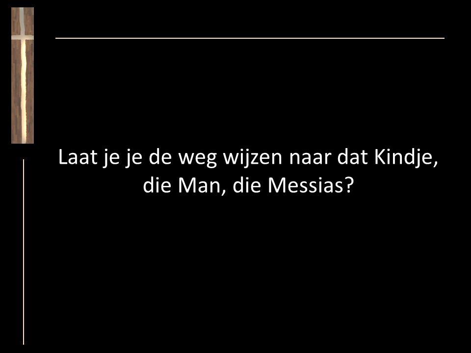Laat je je de weg wijzen naar dat Kindje, die Man, die Messias?