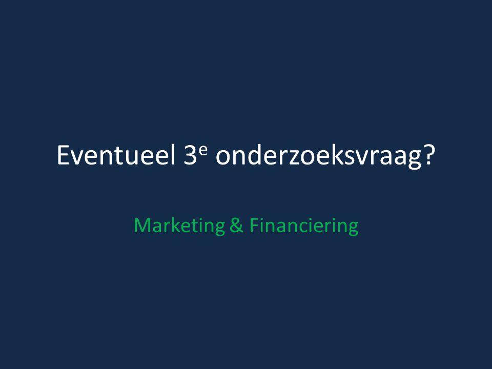 Eventueel 3 e onderzoeksvraag Marketing & Financiering