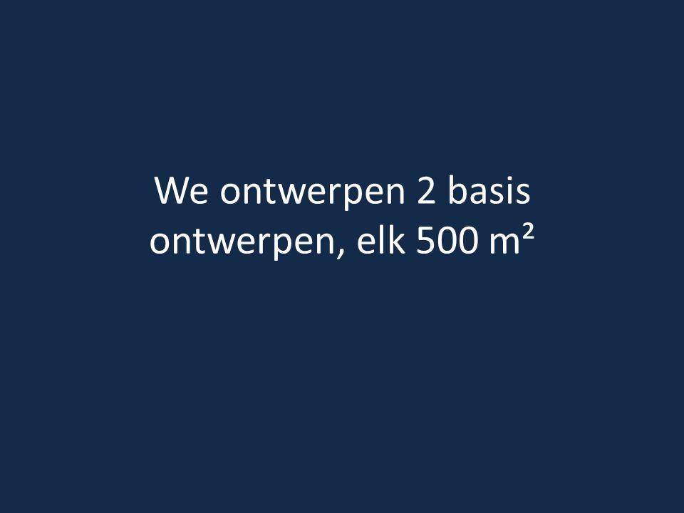 We ontwerpen 2 basis ontwerpen, elk 500 m²