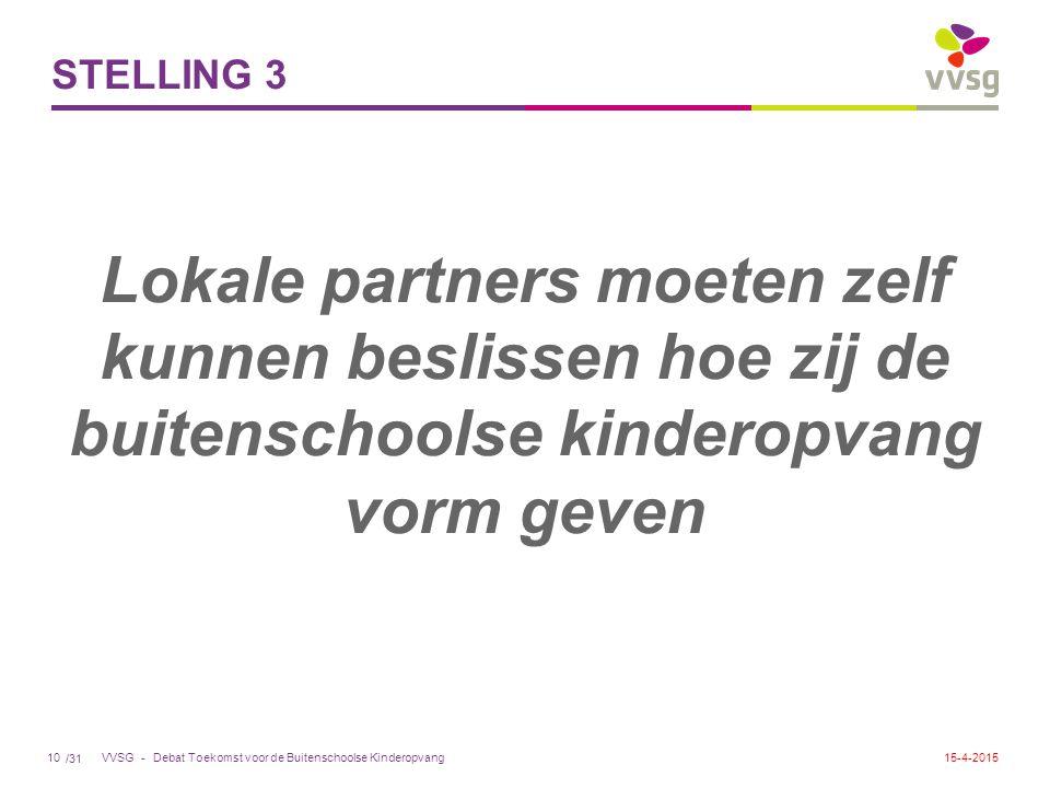 /31 VVSG - STELLING 3 Lokale partners moeten zelf kunnen beslissen hoe zij de buitenschoolse kinderopvang vorm geven Debat Toekomst voor de Buitenschoolse Kinderopvang1015-4-2015