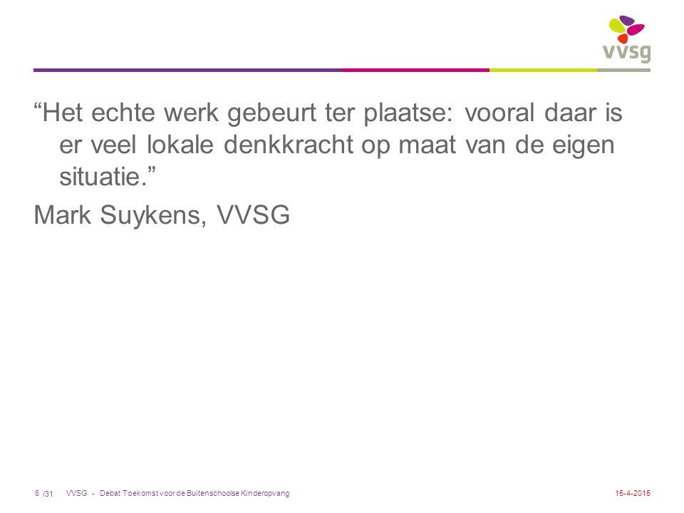 /31 VVSG - Het echte werk gebeurt ter plaatse: vooral daar is er veel lokale denkkracht op maat van de eigen situatie. Mark Suykens, VVSG Debat Toekomst voor de Buitenschoolse Kinderopvang615-4-2015