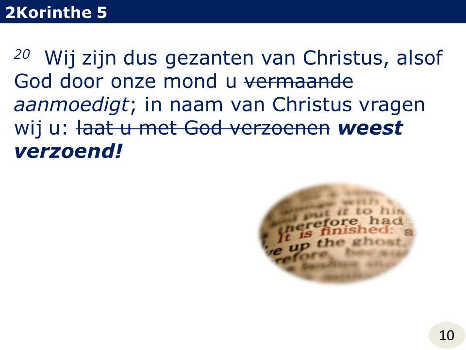 2Korinthe 5 10 20 Wij zijn dus gezanten van Christus, alsof God door onze mond u vermaande aanmoedigt; in naam van Christus vragen wij u: laat u met G
