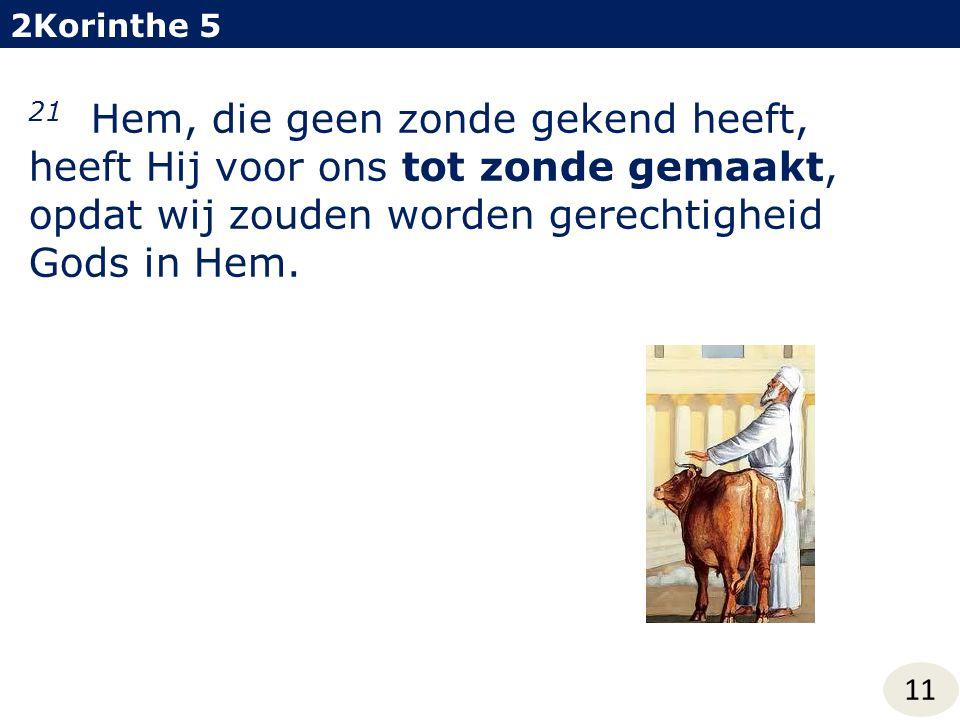 2Korinthe 5 11 21 Hem, die geen zonde gekend heeft, heeft Hij voor ons tot zonde gemaakt, opdat wij zouden worden gerechtigheid Gods in Hem.