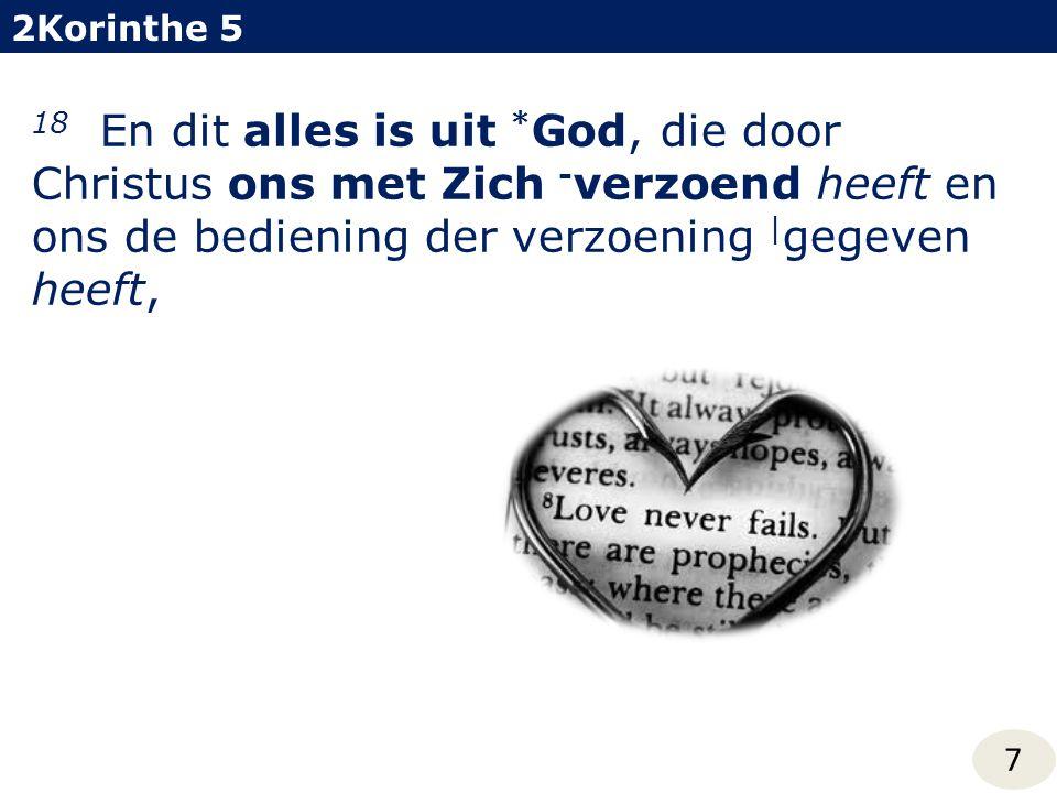 2Korinthe 5 7 18 En dit alles is uit * God, die door Christus ons met Zich - verzoend heeft en ons de bediening der verzoening | gegeven heeft,