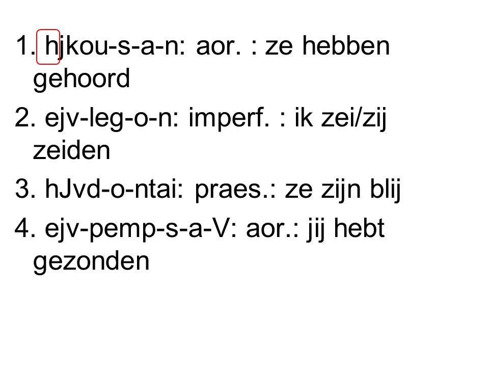 1. hjkou-s-a-n: aor. : ze hebben gehoord 2. ejv-leg-o-n: imperf.