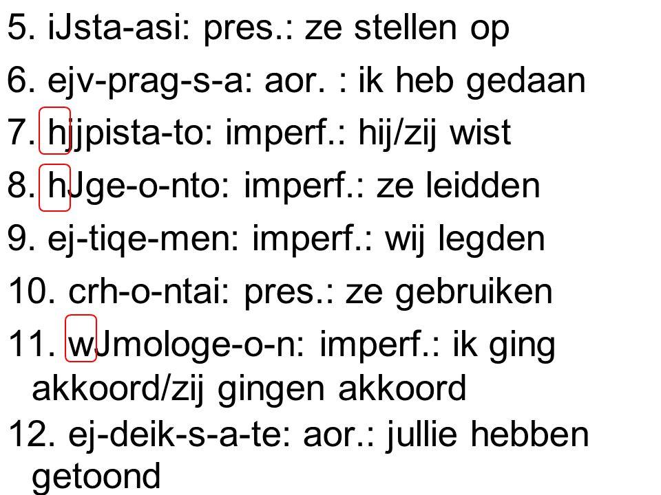 5. iJsta-asi: pres.: ze stellen op 6. ejv-prag-s-a: aor.
