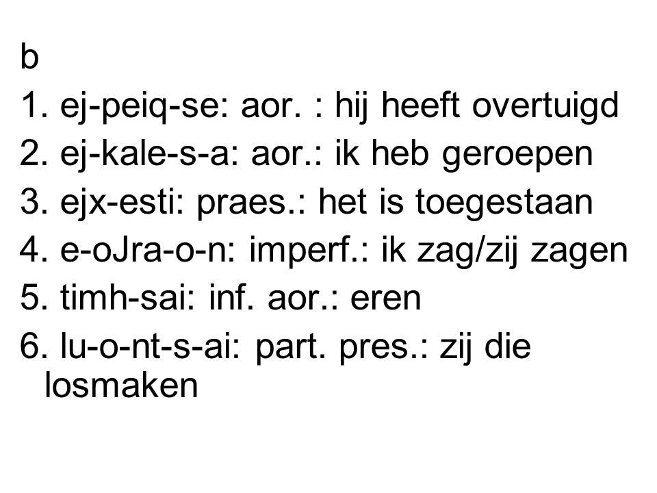 b 1. ej-peiq-se: aor. : hij heeft overtuigd 2. ej-kale-s-a: aor.: ik heb geroepen 3.