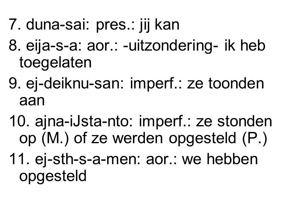 7. duna-sai: pres.: jij kan 8. eija-s-a: aor.: -uitzondering- ik heb toegelaten 9.