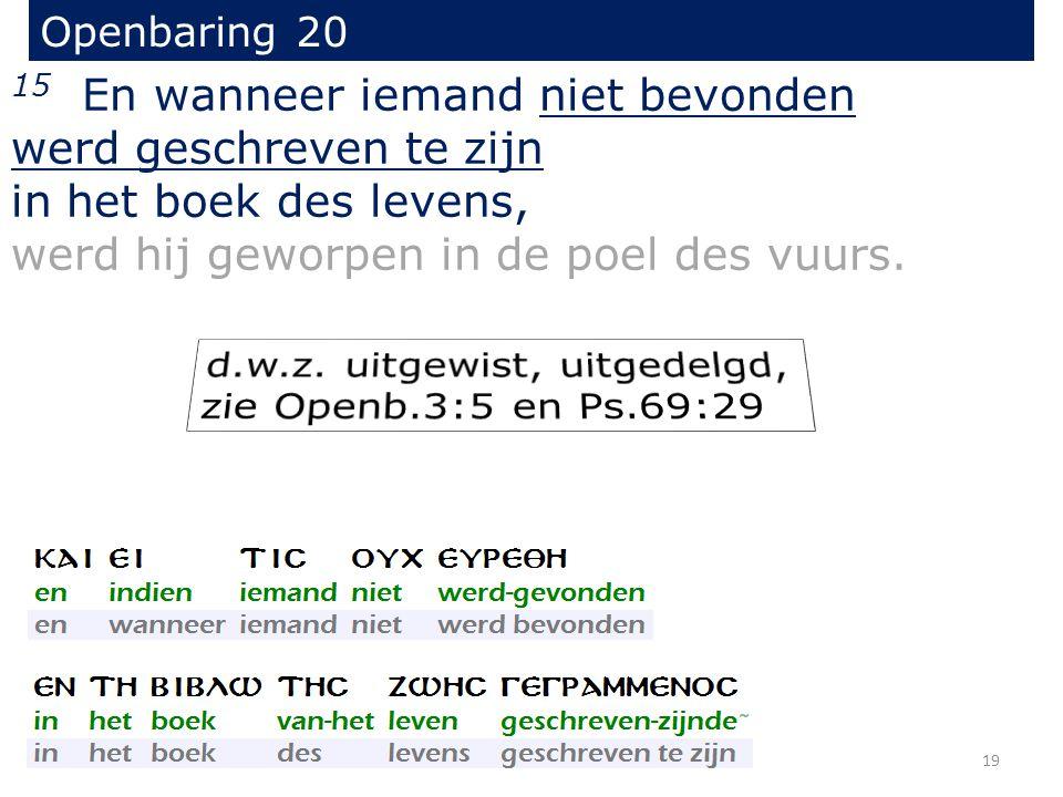 Openbaring 20 15 En wanneer iemand niet bevonden werd geschreven te zijn in het boek des levens, werd hij geworpen in de poel des vuurs. 19