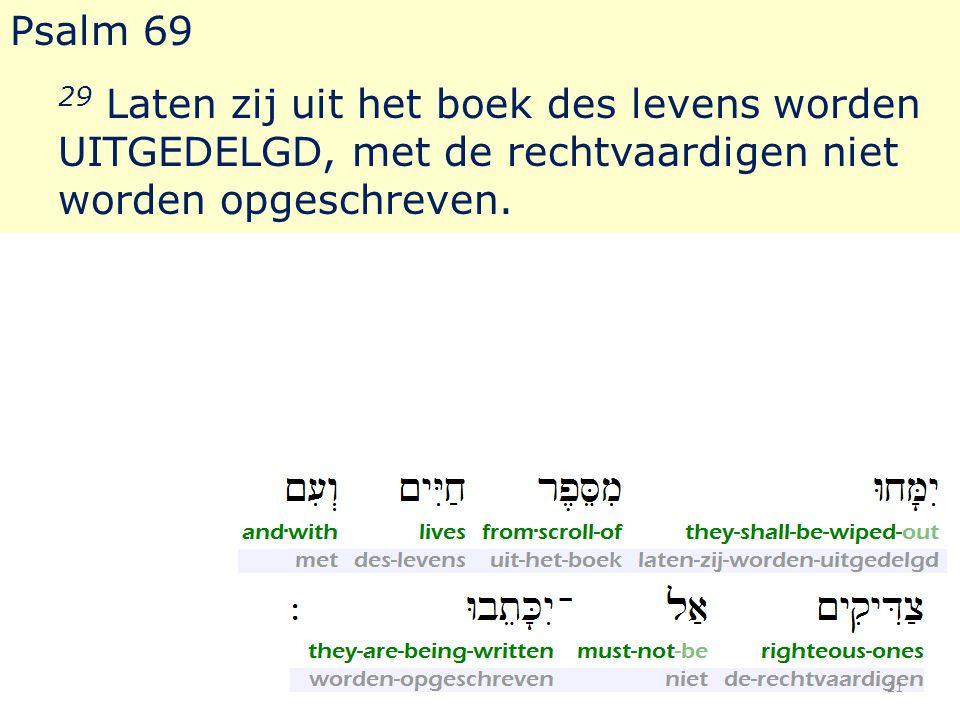 Psalm 69 29 Laten zij uit het boek des levens worden UITGEDELGD, met de rechtvaardigen niet worden opgeschreven. 21