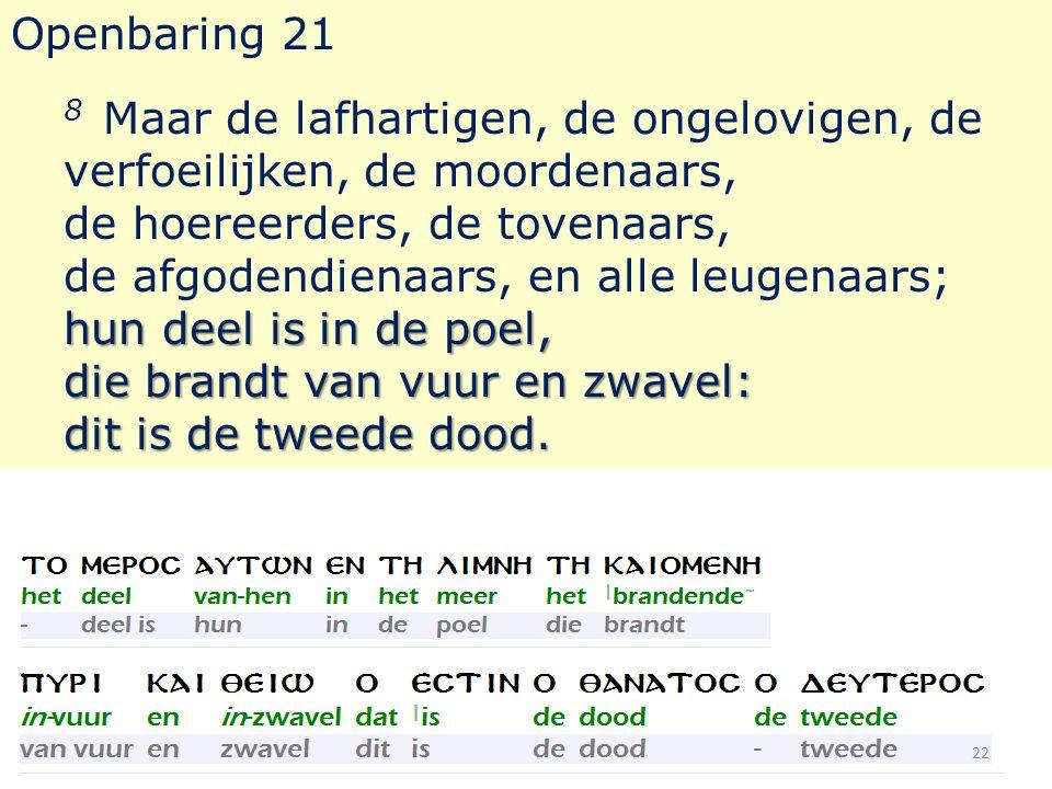 Openbaring 21 hun deel is in de poel, die brandt van vuur en zwavel: dit is de tweede dood. 8 Maar de lafhartigen, de ongelovigen, de verfoeilijken, d