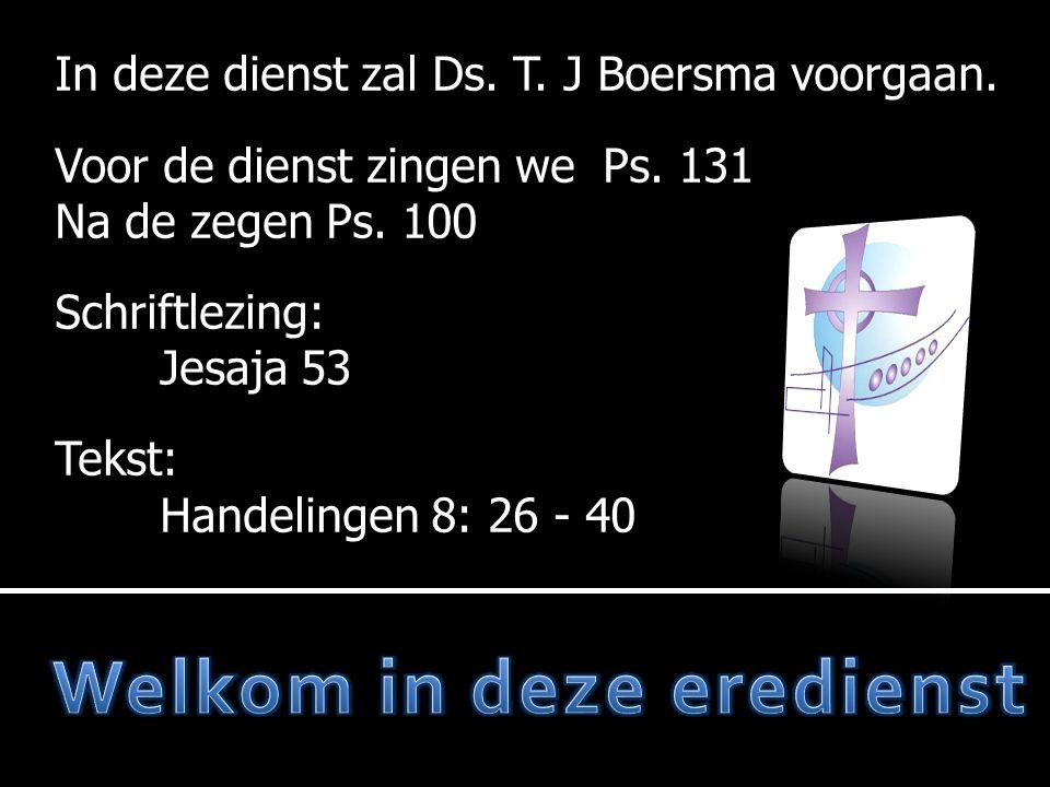 In deze dienst zal Ds. T. J Boersma voorgaan. Voor de dienst zingen we Ps.