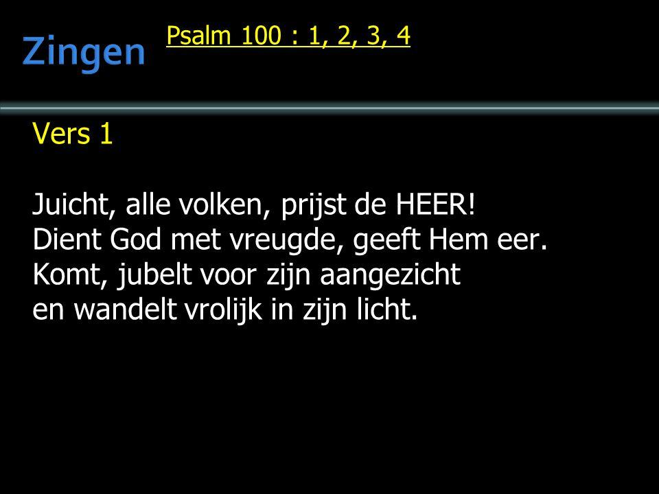 Psalm 100 : 1, 2, 3, 4 Vers 1 Juicht, alle volken, prijst de HEER! Dient God met vreugde, geeft Hem eer. Komt, jubelt voor zijn aangezicht en wandelt