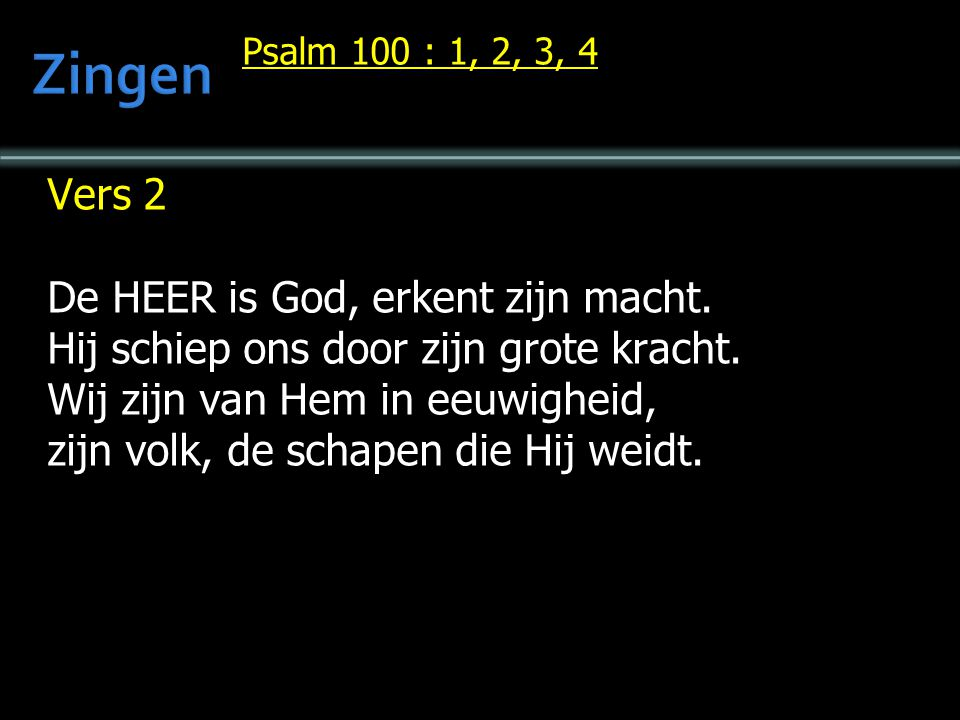 Psalm 100 : 1, 2, 3, 4 Vers 2 De HEER is God, erkent zijn macht.