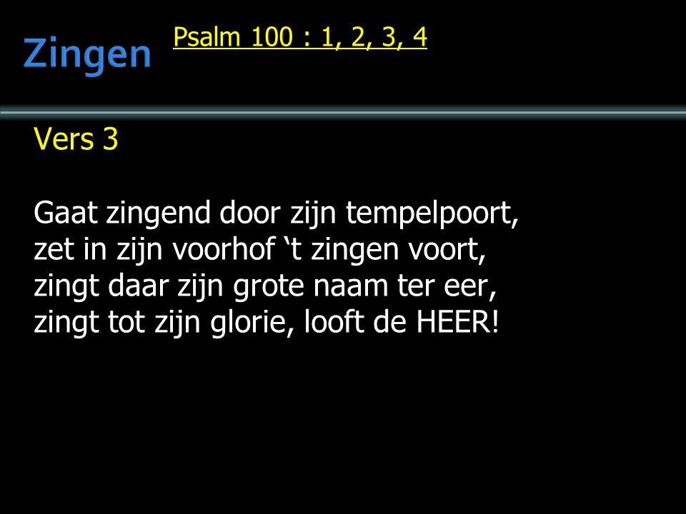 Psalm 100 : 1, 2, 3, 4 Vers 3 Gaat zingend door zijn tempelpoort, zet in zijn voorhof 't zingen voort, zingt daar zijn grote naam ter eer, zingt tot zijn glorie, looft de HEER!