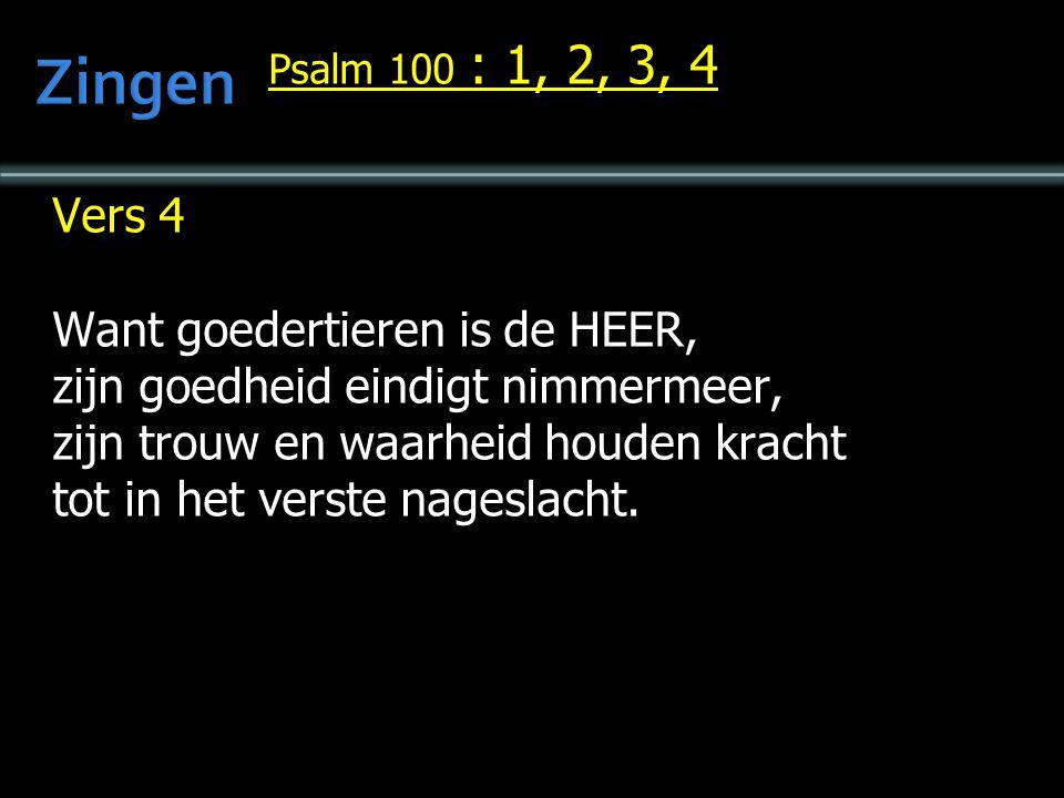 Psalm 100 : 1, 2, 3, 4 Vers 4 Want goedertieren is de HEER, zijn goedheid eindigt nimmermeer, zijn trouw en waarheid houden kracht tot in het verste nageslacht.