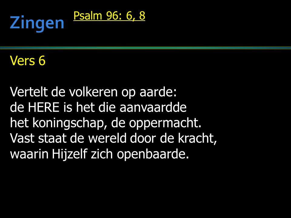 Vers 6 Vertelt de volkeren op aarde: de HERE is het die aanvaardde het koningschap, de oppermacht.
