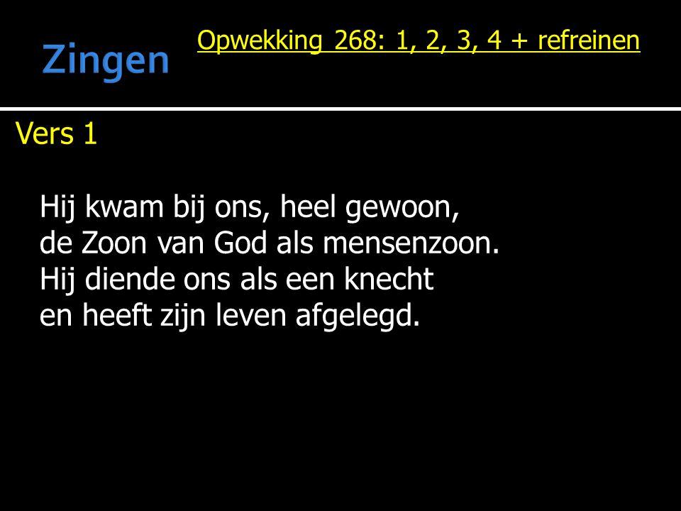 Opwekking 268: 1, 2, 3, 4 + refreinen Vers 1 Hij kwam bij ons, heel gewoon, de Zoon van God als mensenzoon.