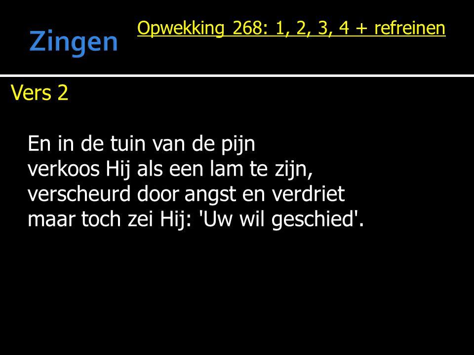 Opwekking 268: 1, 2, 3, 4 + refreinen Vers 2 En in de tuin van de pijn verkoos Hij als een lam te zijn, verscheurd door angst en verdriet maar toch ze