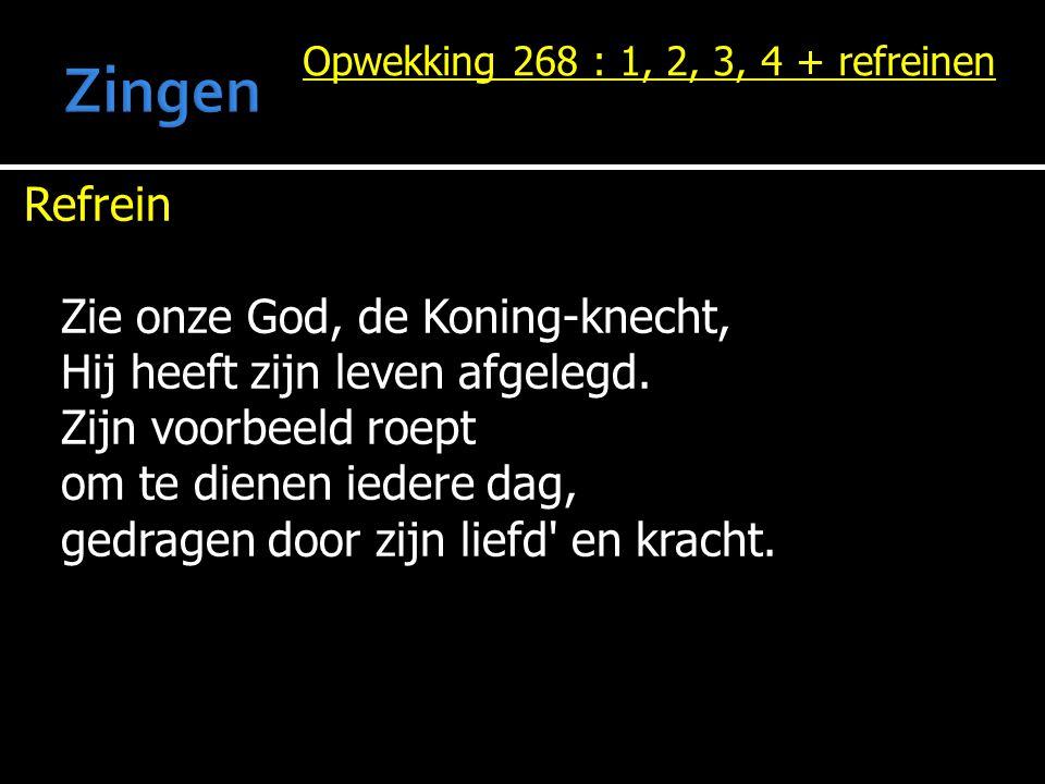 Opwekking 268 : 1, 2, 3, 4 + refreinen Refrein Zie onze God, de Koning-knecht, Hij heeft zijn leven afgelegd. Zijn voorbeeld roept om te dienen iedere