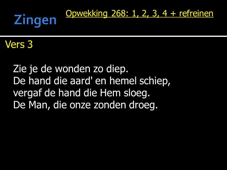 Opwekking 268: 1, 2, 3, 4 + refreinen Vers 3 Zie je de wonden zo diep. De hand die aard' en hemel schiep, vergaf de hand die Hem sloeg. De Man, die on