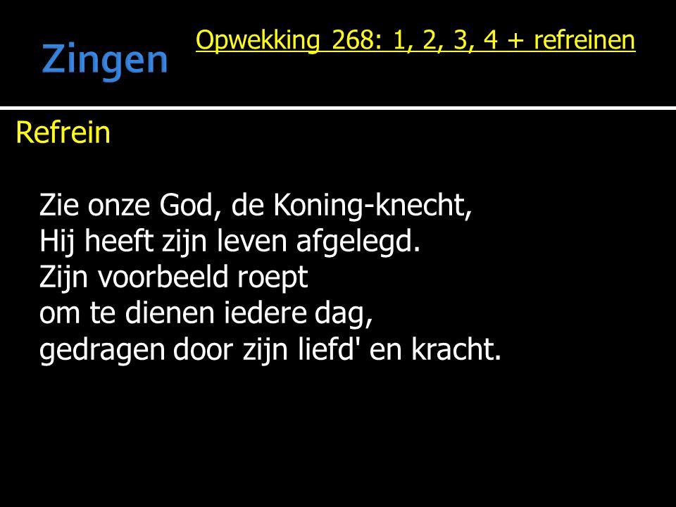 Opwekking 268: 1, 2, 3, 4 + refreinen Refrein Zie onze God, de Koning-knecht, Hij heeft zijn leven afgelegd. Zijn voorbeeld roept om te dienen iedere