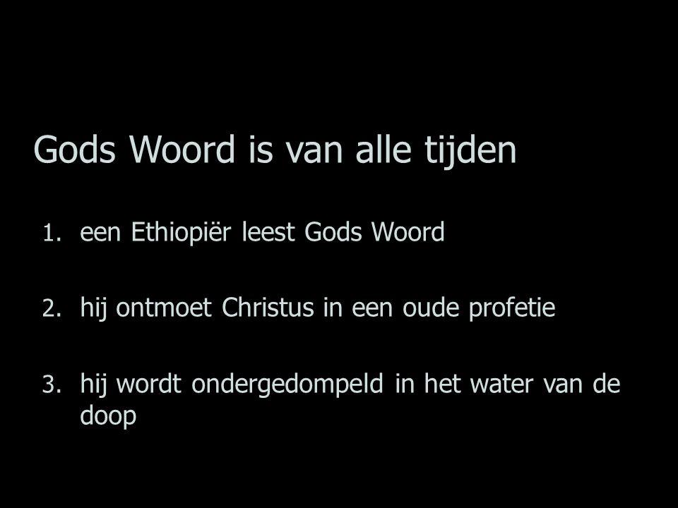 Gods Woord is van alle tijden 1. een Ethiopiër leest Gods Woord 2. hij ontmoet Christus in een oude profetie 3. hij wordt ondergedompeld in het water