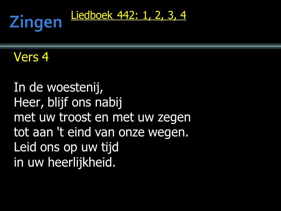 Liedboek 442: 1, 2, 3, 4 Vers 4 In de woestenij, Heer, blijf ons nabij met uw troost en met uw zegen tot aan 't eind van onze wegen. Leid ons op uw ti
