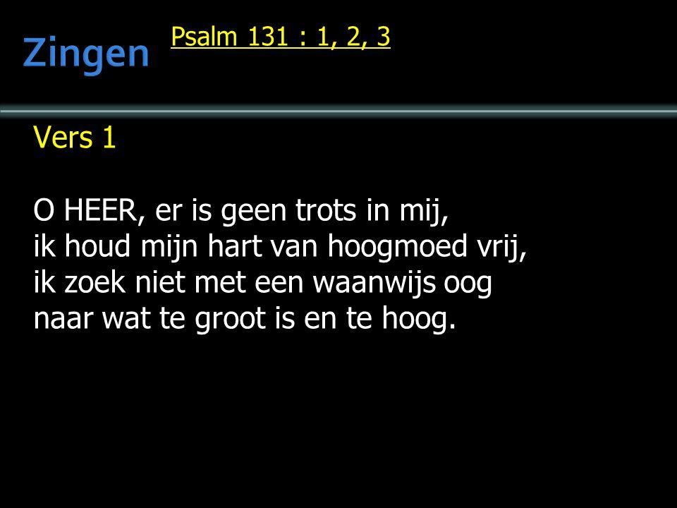 Psalm 131 : 1, 2, 3 Vers 1 O HEER, er is geen trots in mij, ik houd mijn hart van hoogmoed vrij, ik zoek niet met een waanwijs oog naar wat te groot i
