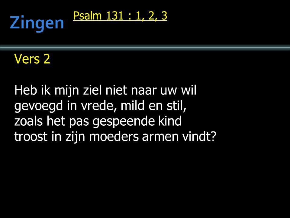 Psalm 131 : 1, 2, 3 Vers 2 Heb ik mijn ziel niet naar uw wil gevoegd in vrede, mild en stil, zoals het pas gespeende kind troost in zijn moeders armen vindt