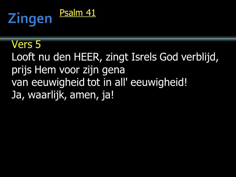 Psalm 41 Vers 5 Looft nu den HEER, zingt Isrels God verblijd, prijs Hem voor zijn gena van eeuwigheid tot in all eeuwigheid.