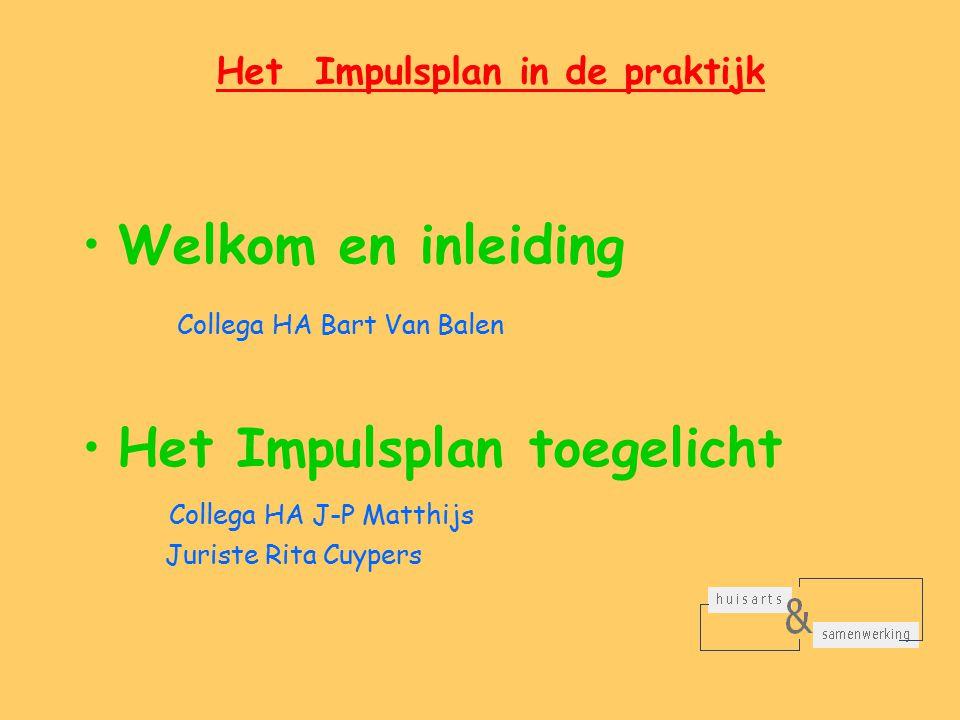 Het Impulsplan in de praktijk Welkom en inleiding Collega HA Bart Van Balen Het Impulsplan toegelicht Collega HA J-P Matthijs Juriste Rita Cuypers