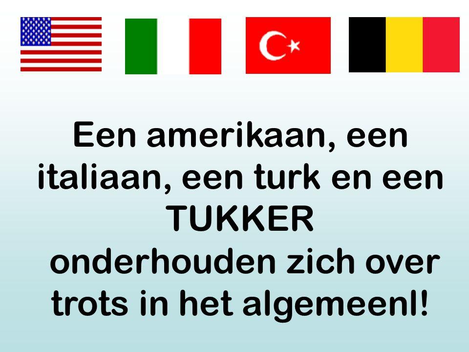 Een amerikaan, een italiaan, een turk en een TUKKER onderhouden zich over trots in het algemeenl!