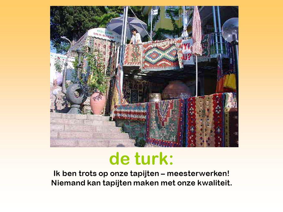 de turk: Ik ben trots op onze tapijten – meesterwerken.