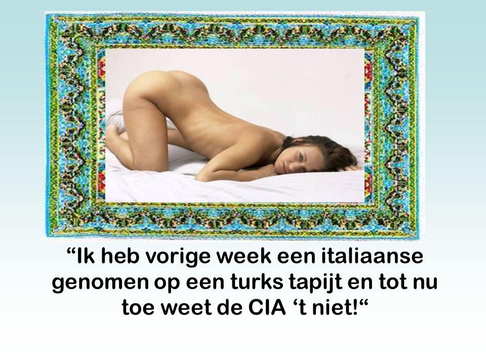 Ik heb vorige week een italiaanse genomen op een turks tapijt en tot nu toe weet de CIA 't niet!