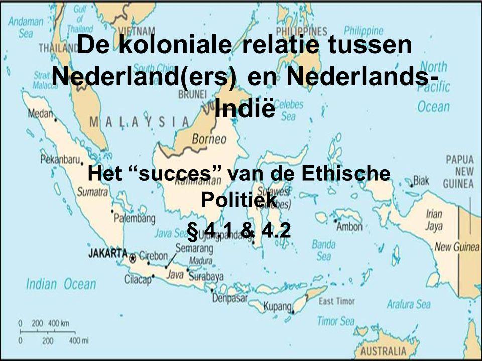 """De koloniale relatie tussen Nederland(ers) en Nederlands- Indië Het """"succes"""" van de Ethische Politiek § 4.1 & 4.2"""