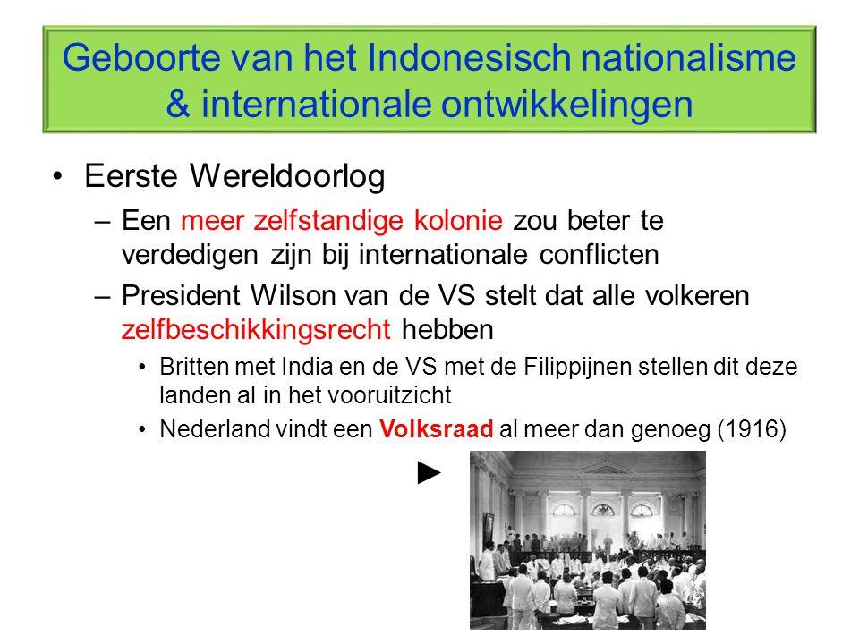 Geboorte van het Indonesisch nationalisme & internationale ontwikkelingen Eerste Wereldoorlog –Een meer zelfstandige kolonie zou beter te verdedigen z