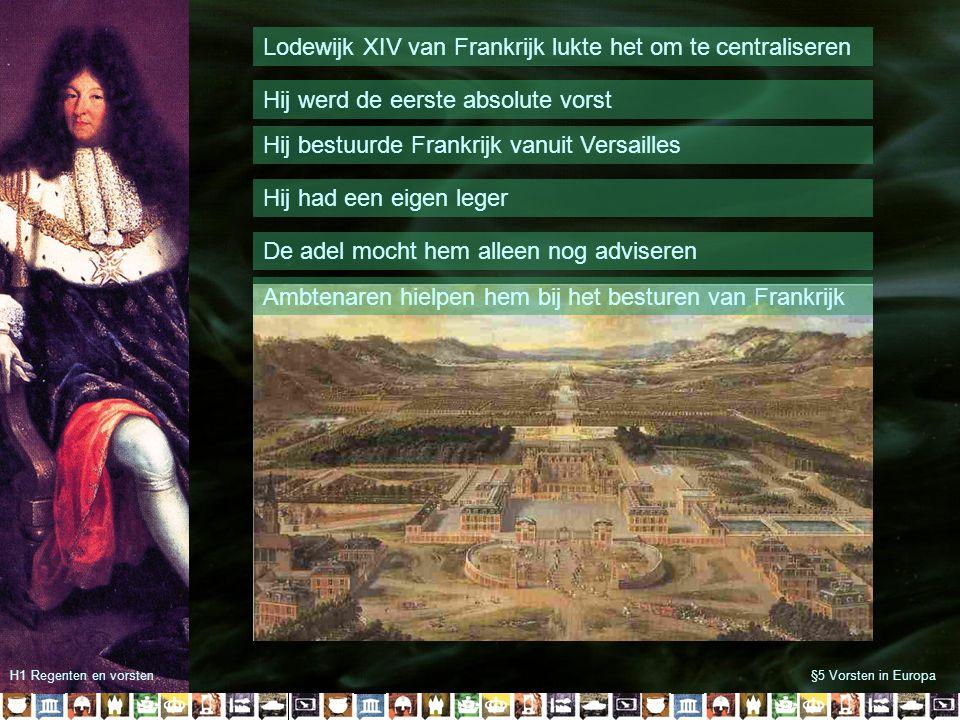 §5 Vorsten in EuropaH1 Regenten en vorsten Lodewijk XIV van Frankrijk lukte het om te centraliseren Hij werd de eerste absolute vorst De adel mocht hem alleen nog adviseren Hij had een eigen leger Hij bestuurde Frankrijk vanuit Versailles Ambtenaren hielpen hem bij het besturen van Frankrijk