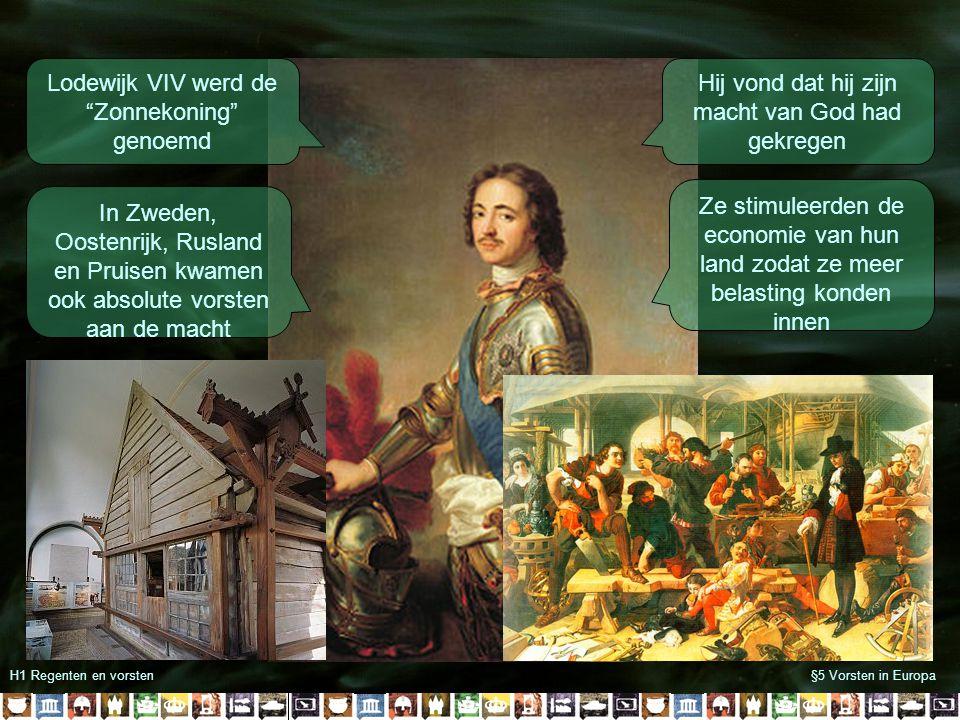 H1 Regenten en vorsten§5 Vorsten in Europa Lodewijk VIV werd de Zonnekoning genoemd Hij vond dat hij zijn macht van God had gekregen In Zweden, Oostenrijk, Rusland en Pruisen kwamen ook absolute vorsten aan de macht Ze stimuleerden de economie van hun land zodat ze meer belasting konden innen