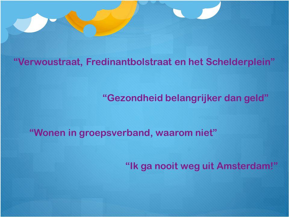 Gezondheid belangrijker dan geld Ik ga nooit weg uit Amsterdam! Verwoustraat, Fredinantbolstraat en het Schelderplein Wonen in groepsverband, waarom niet