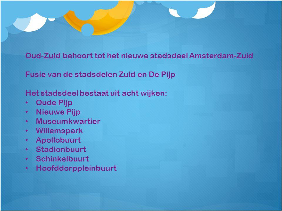 Oud-Zuid behoort tot het nieuwe stadsdeel Amsterdam-Zuid Fusie van de stadsdelen Zuid en De Pijp Het stadsdeel bestaat uit acht wijken: Oude Pijp Nieuwe Pijp Museumkwartier Willemspark Apollobuurt Stadionbuurt Schinkelbuurt Hoofddorppleinbuurt