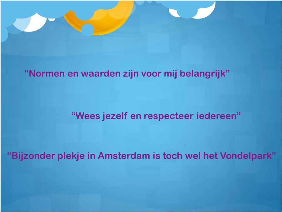 Wees jezelf en respecteer iedereen Normen en waarden zijn voor mij belangrijk Bijzonder plekje in Amsterdam is toch wel het Vondelpark