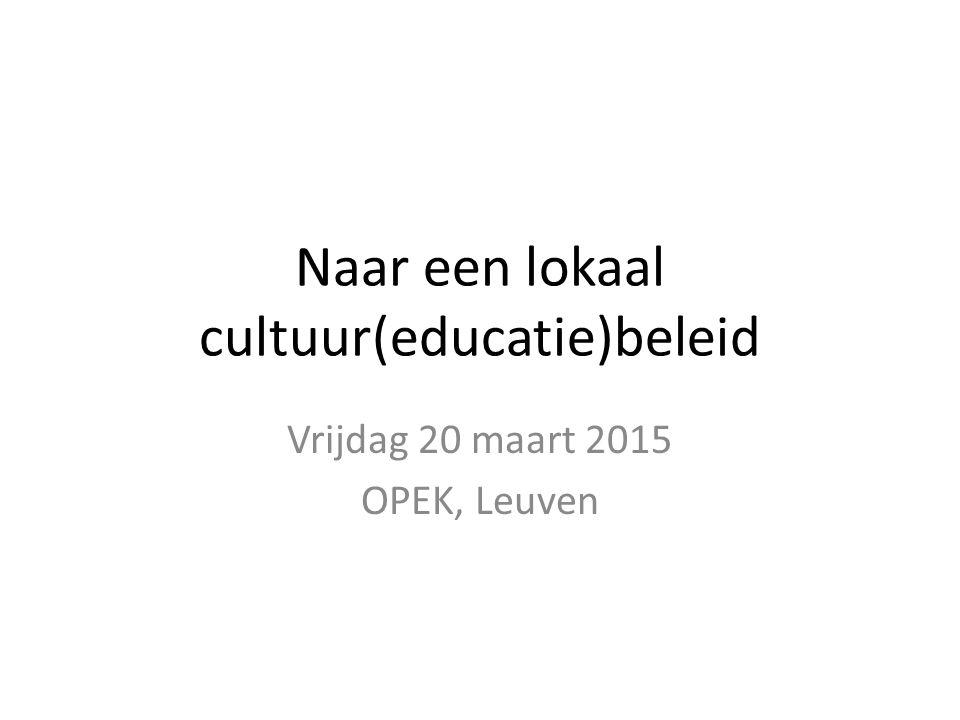 Naar een lokaal cultuur(educatie)beleid Vrijdag 20 maart 2015 OPEK, Leuven