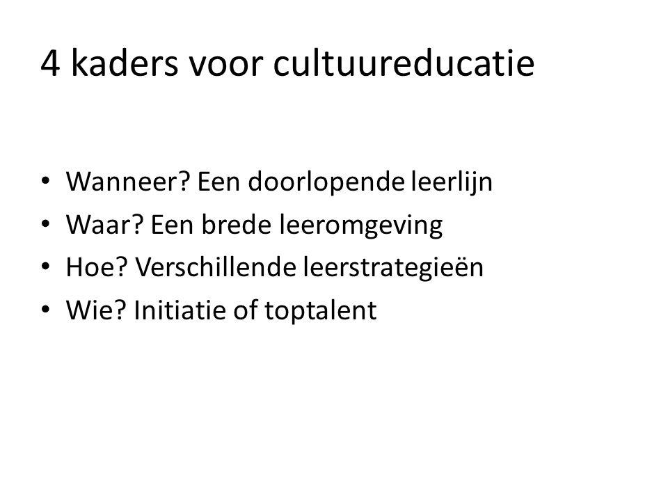 4 kaders voor cultuureducatie Wanneer? Een doorlopende leerlijn Waar? Een brede leeromgeving Hoe? Verschillende leerstrategieën Wie? Initiatie of topt