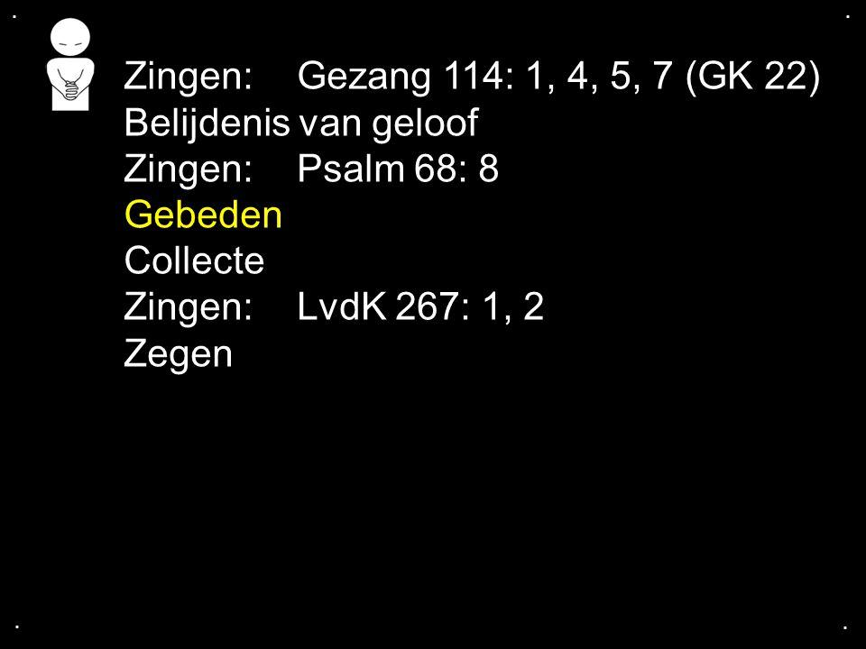 .... Zingen:Gezang 114: 1, 4, 5, 7 (GK 22) Belijdenis van geloof Zingen:Psalm 68: 8 Gebeden Collecte Zingen:LvdK 267: 1, 2 Zegen