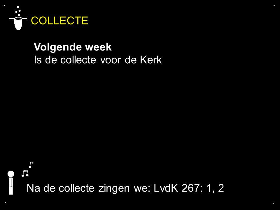 .... COLLECTE Volgende week Is de collecte voor de Kerk Na de collecte zingen we: LvdK 267: 1, 2