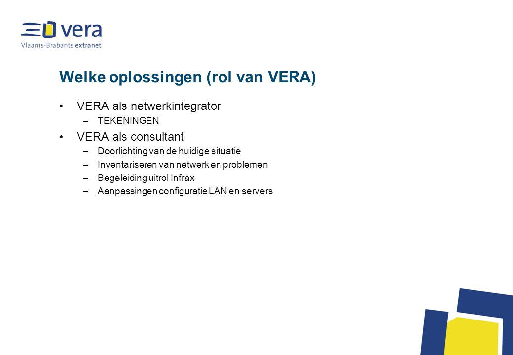 Welke oplossingen (rol van VERA) VERA als netwerkintegrator –TEKENINGEN VERA als consultant –Doorlichting van de huidige situatie –Inventariseren van netwerk en problemen –Begeleiding uitrol Infrax –Aanpassingen configuratie LAN en servers