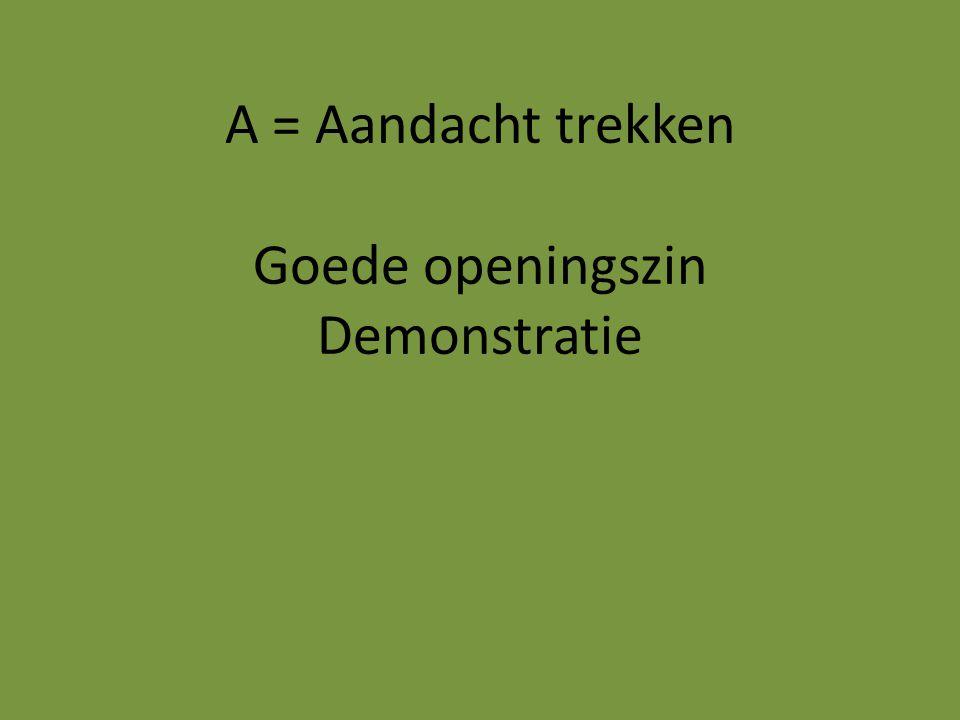 A = Aandacht trekken Goede openingszin Demonstratie